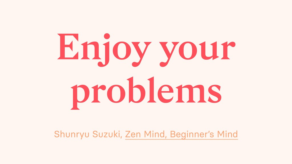 Enjoy your problems Shunryu Suzuki, Zen Mind, B...