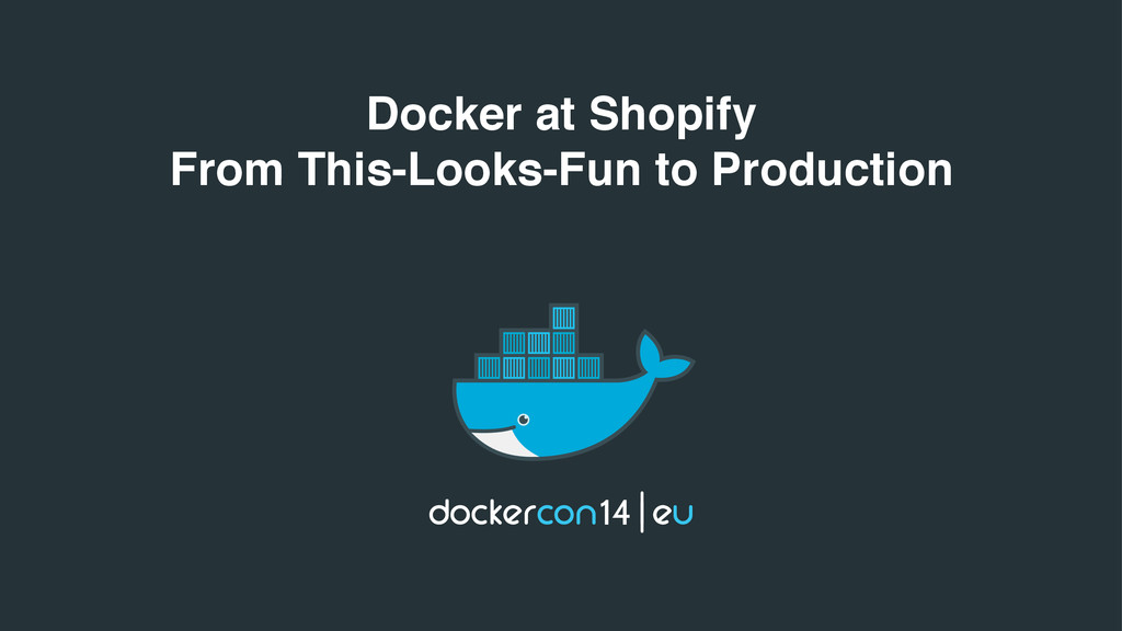 Docker at Shopify From This-Looks-Fun to Produc...