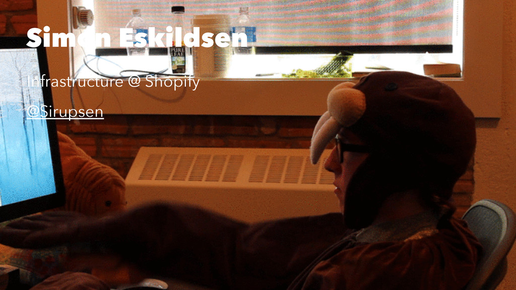 Simon Eskildsen Infrastructure @ Shopify @Sirup...
