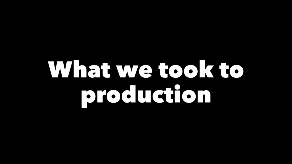 What we took to production