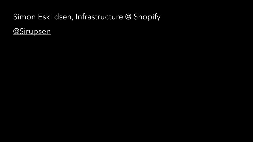 Simon Eskildsen, Infrastructure @ Shopify @Siru...