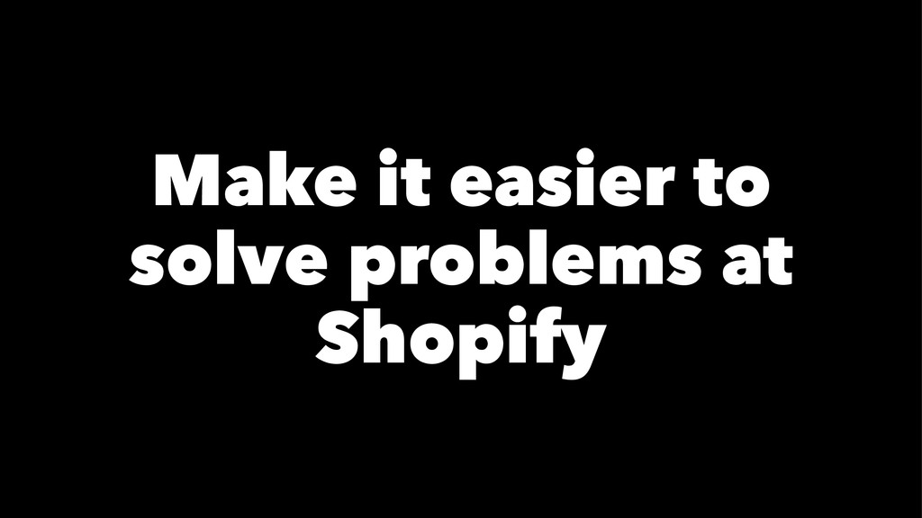 Make it easier to solve problems at Shopify