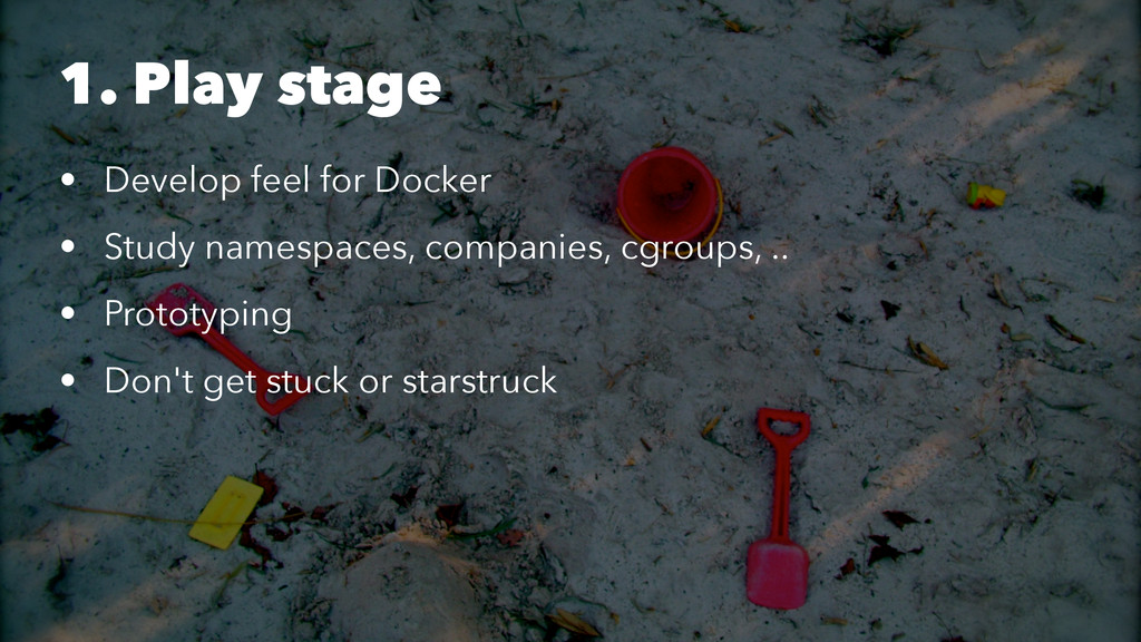 1. Play stage • Develop feel for Docker • Study...