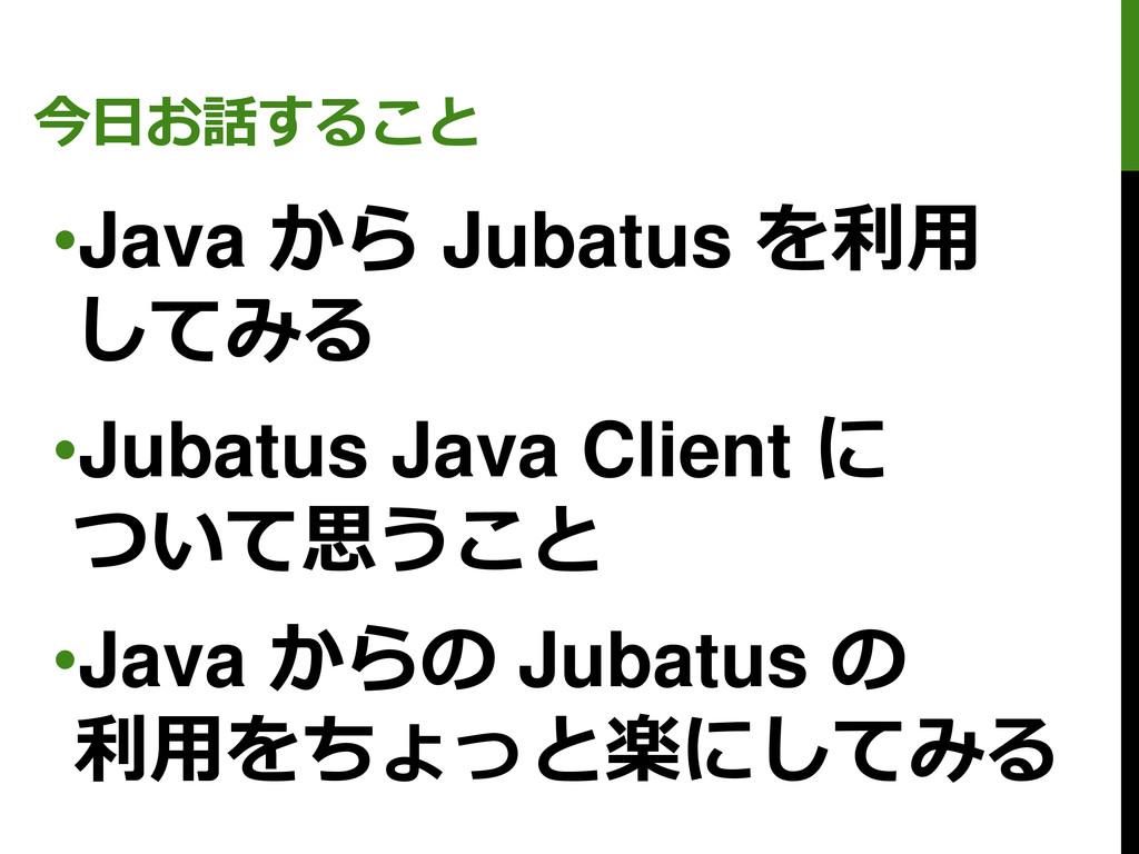 今日お話すること •Java から Jubatus を利用 してみる •Jubatus Jav...