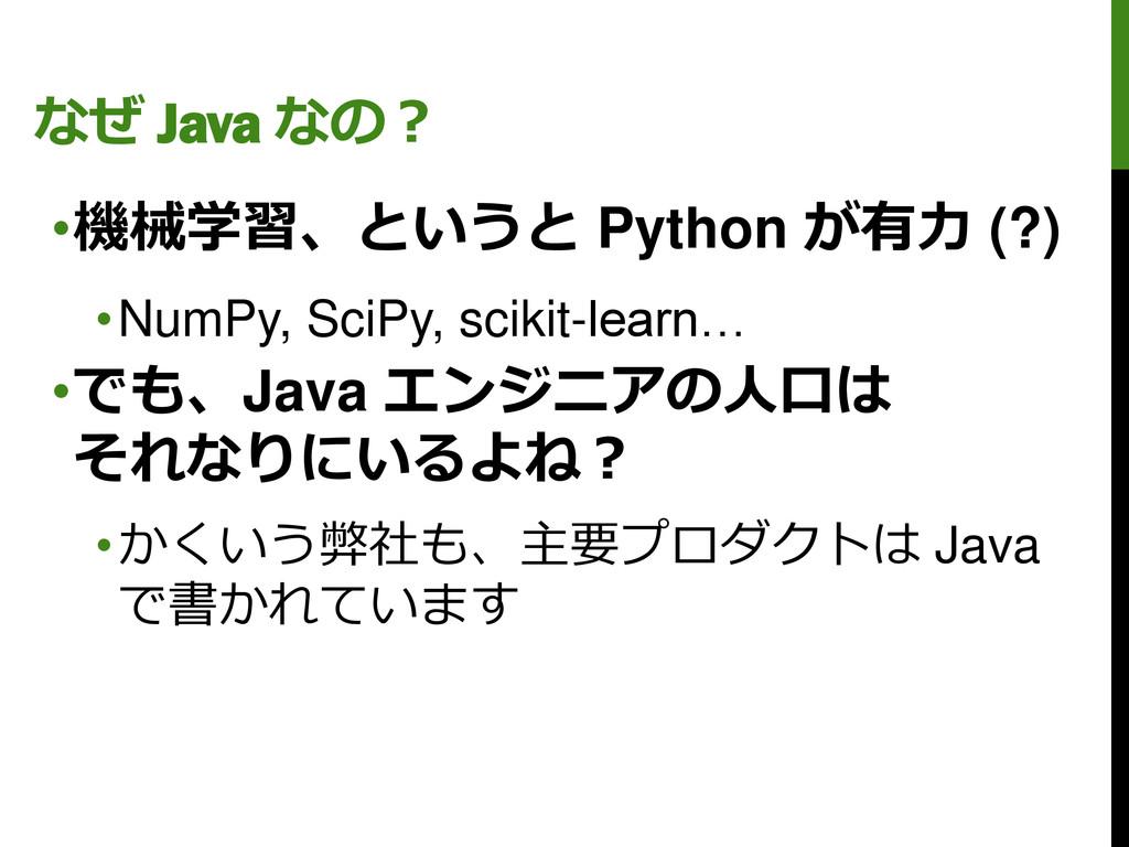 なぜ Java なの? •機械学習、というと Python が有力 (?) •NumPy, S...