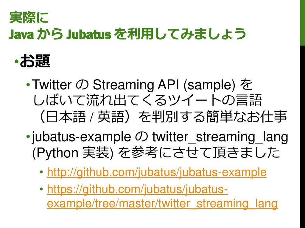 実際に Java から Jubatus を利用してみましょう •お題 •Twitter の S...