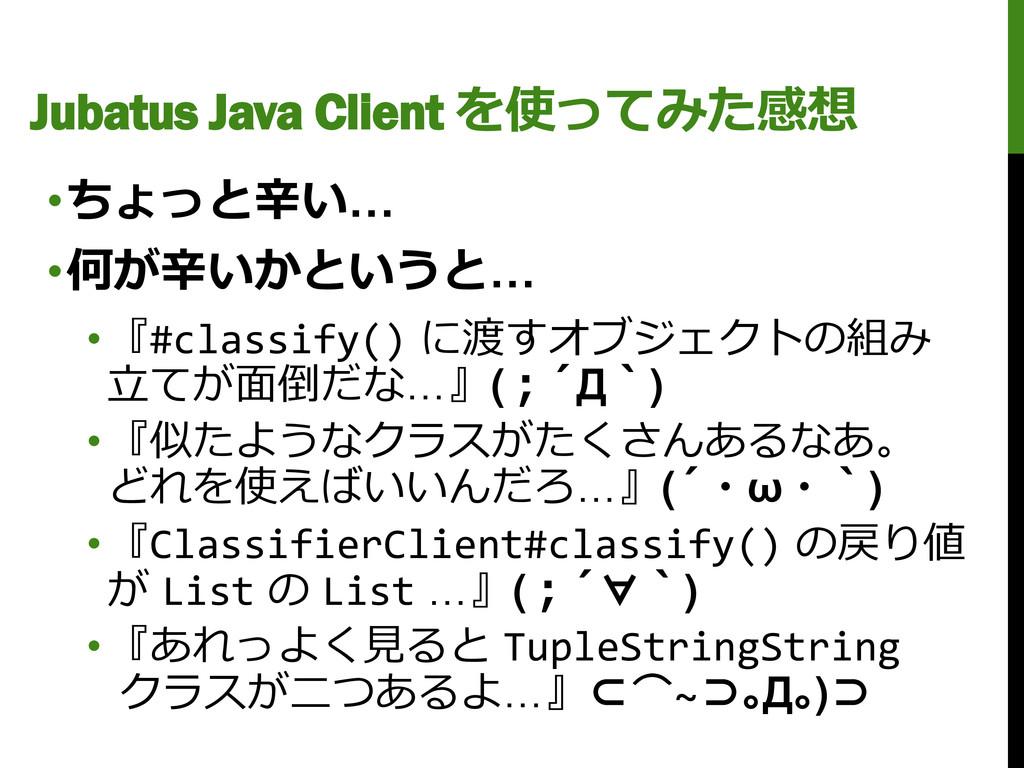 Jubatus Java Client を使ってみた感想 •ちょっと辛い… •何が辛いかという...