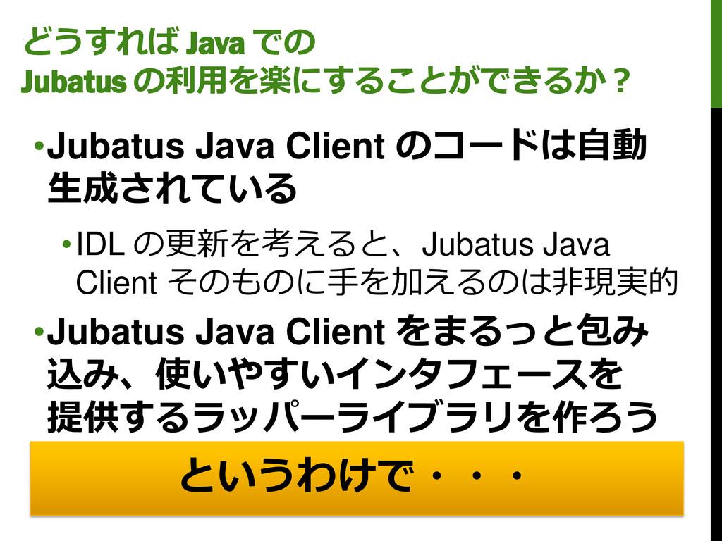 どうすれば Java での Jubatus の利用を楽にすることができるか? •Jubatus...