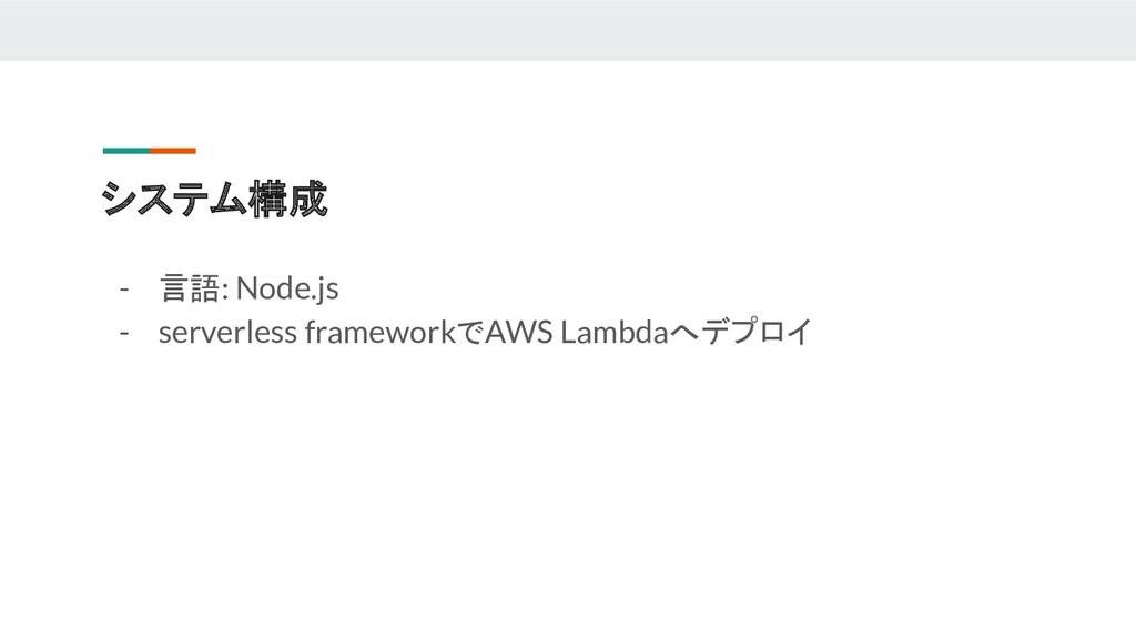 システム構成 - 言語: Node.js - serverless frameworkでAWS...