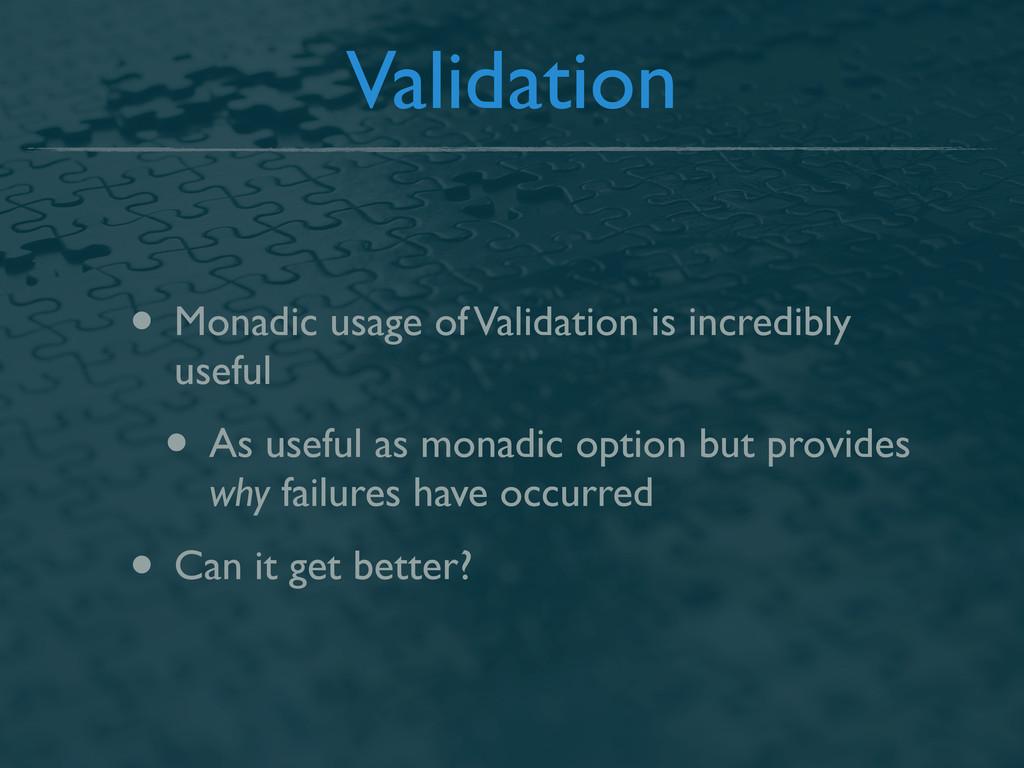 Validation • Monadic usage of Validation is inc...