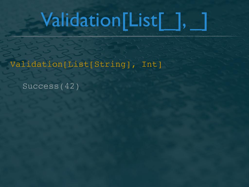 Success(42) Validation[List[_], _] Validation[L...