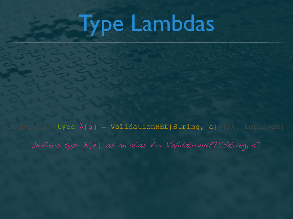 Type Lambdas Defines type λ[a] as an alias for ...