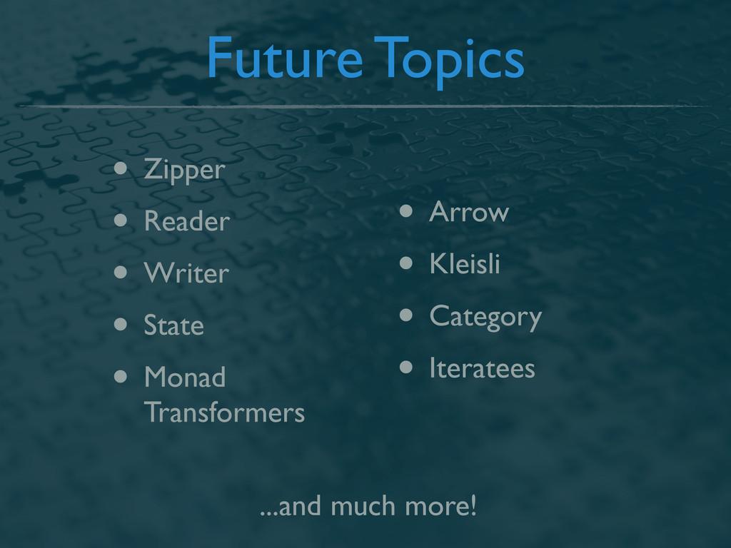 Future Topics • Zipper • Reader • Writer • Stat...