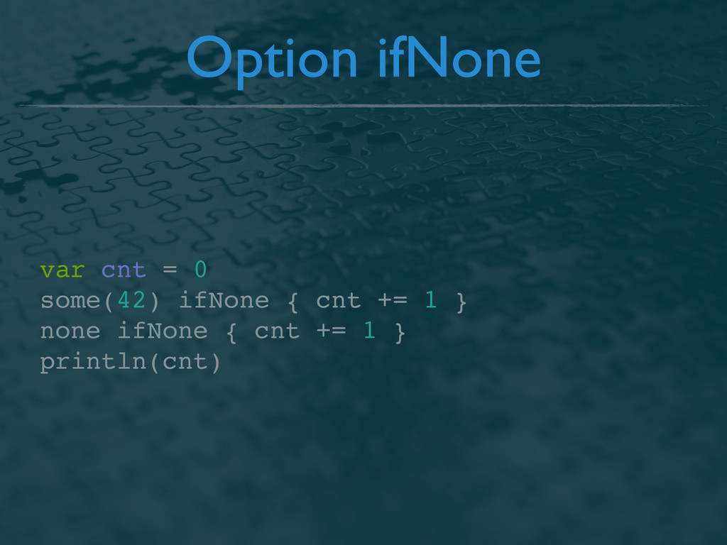 Option ifNone var cnt = 0 some(42) ifNone { cnt...