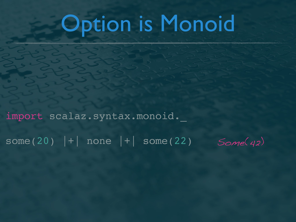 Option is Monoid import scalaz.syntax.monoid._ ...