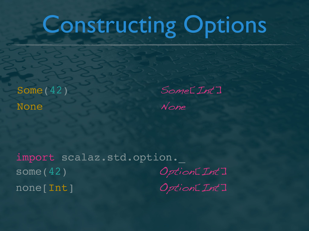 Constructing Options Some(42) Some[Int] None No...