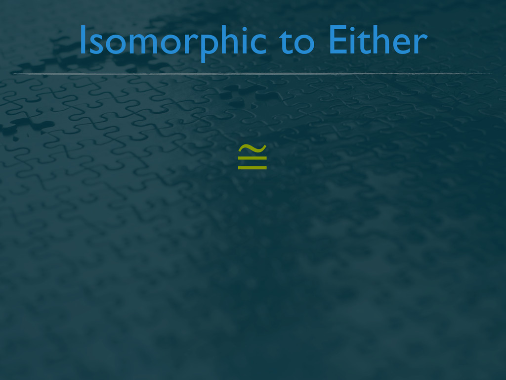 Isomorphic to Either ≅