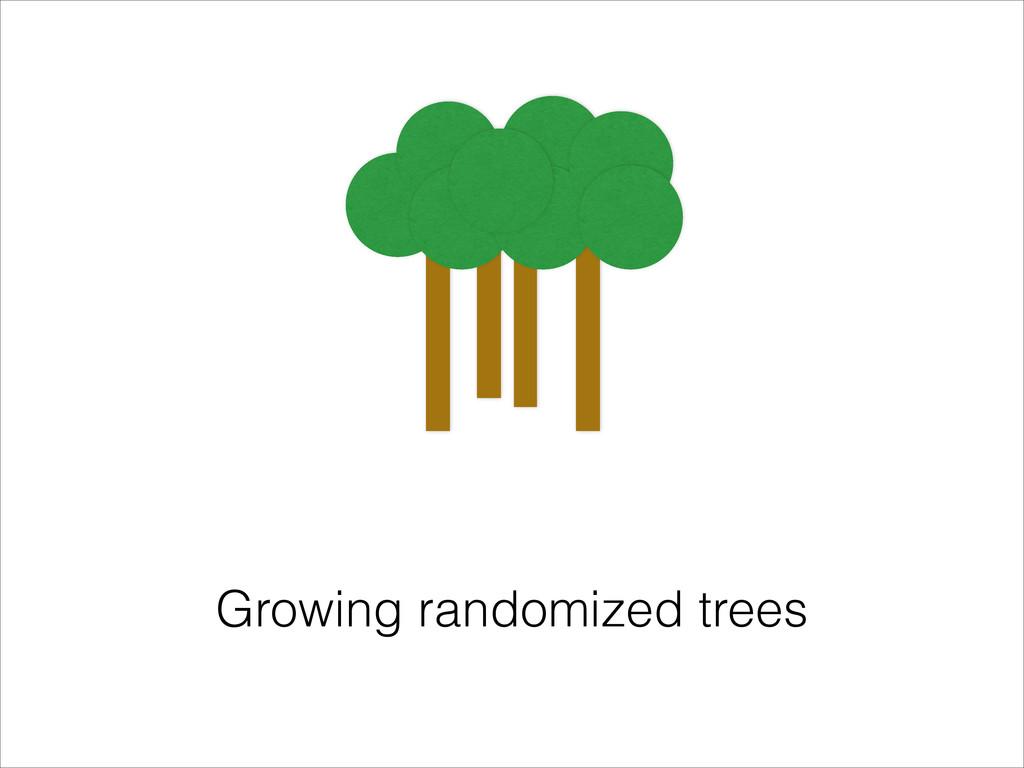 Growing randomized trees