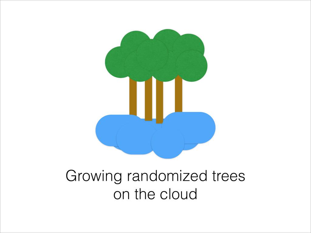 Growing randomized trees on the cloud