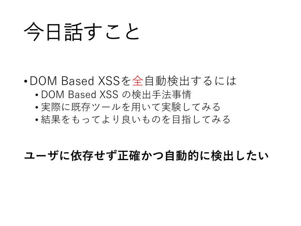 今日話すこと •DOM Based XSSを全自動検出するには • DOM Based XSS...