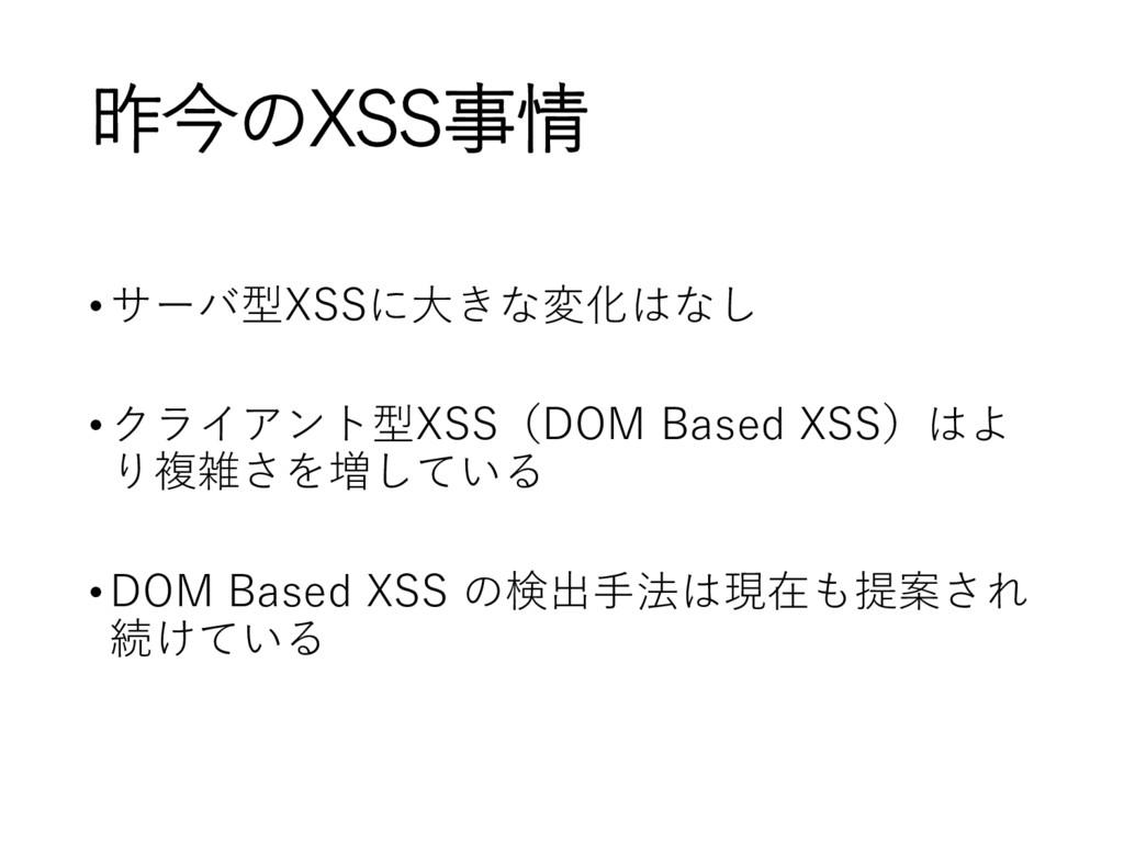 昨今のXSS事情 •サーバ型XSSに大きな変化はなし •クライアント型XSS(DOM Base...