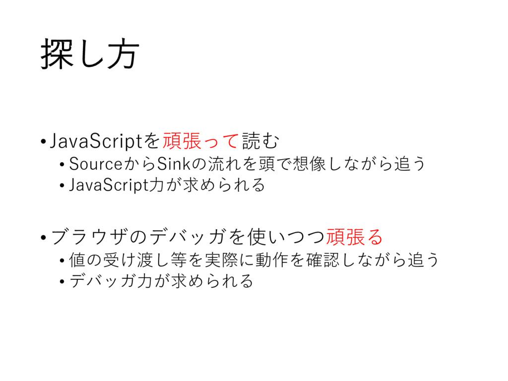 探し方 •JavaScriptを頑張って読む • SourceからSinkの流れを頭で想像しな...