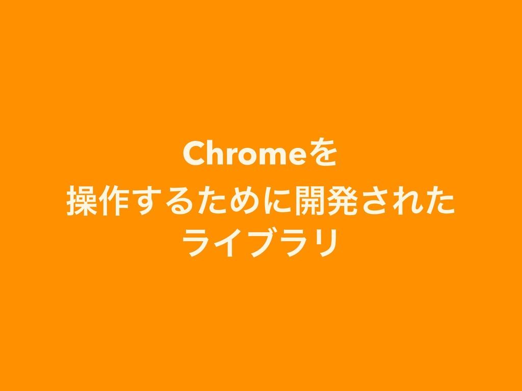 ChromeΛ ૢ࡞͢ΔͨΊʹ։ൃ͞Εͨ ϥΠϒϥϦ