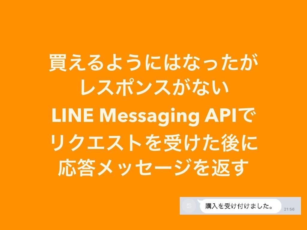 ങ͑ΔΑ͏ʹͳ͕ͬͨ Ϩεϙϯε͕ͳ͍ LINE Messaging APIͰ ϦΫΤετΛ...