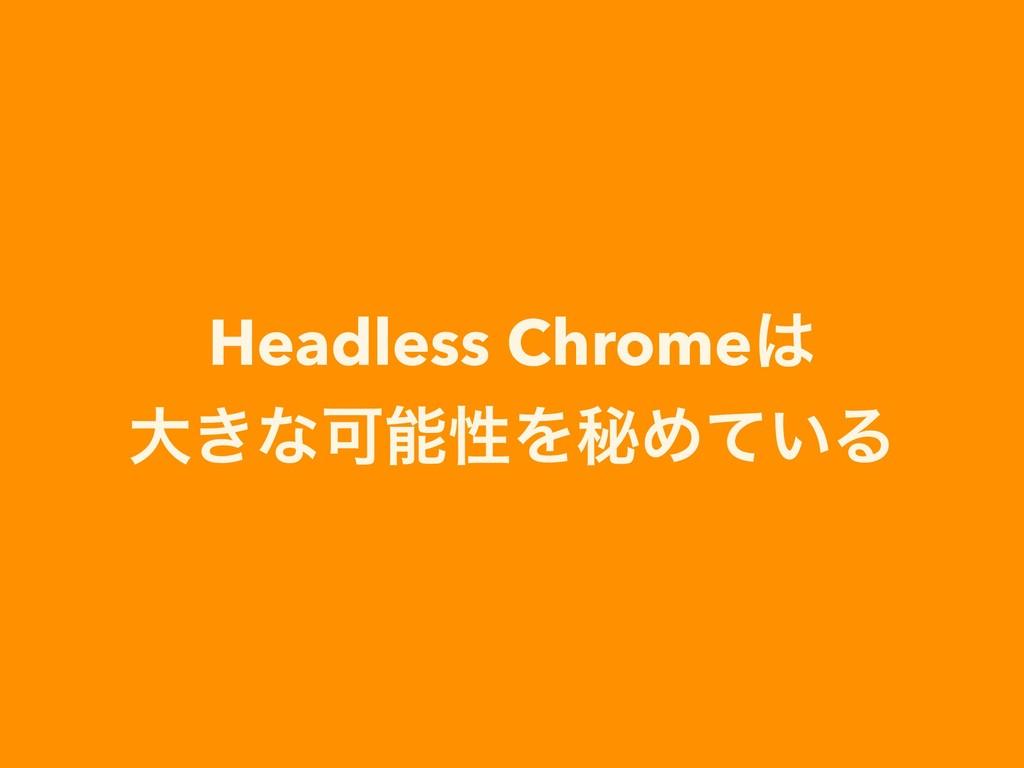 Headless Chrome େ͖ͳՄੑΛൿΊ͍ͯΔ