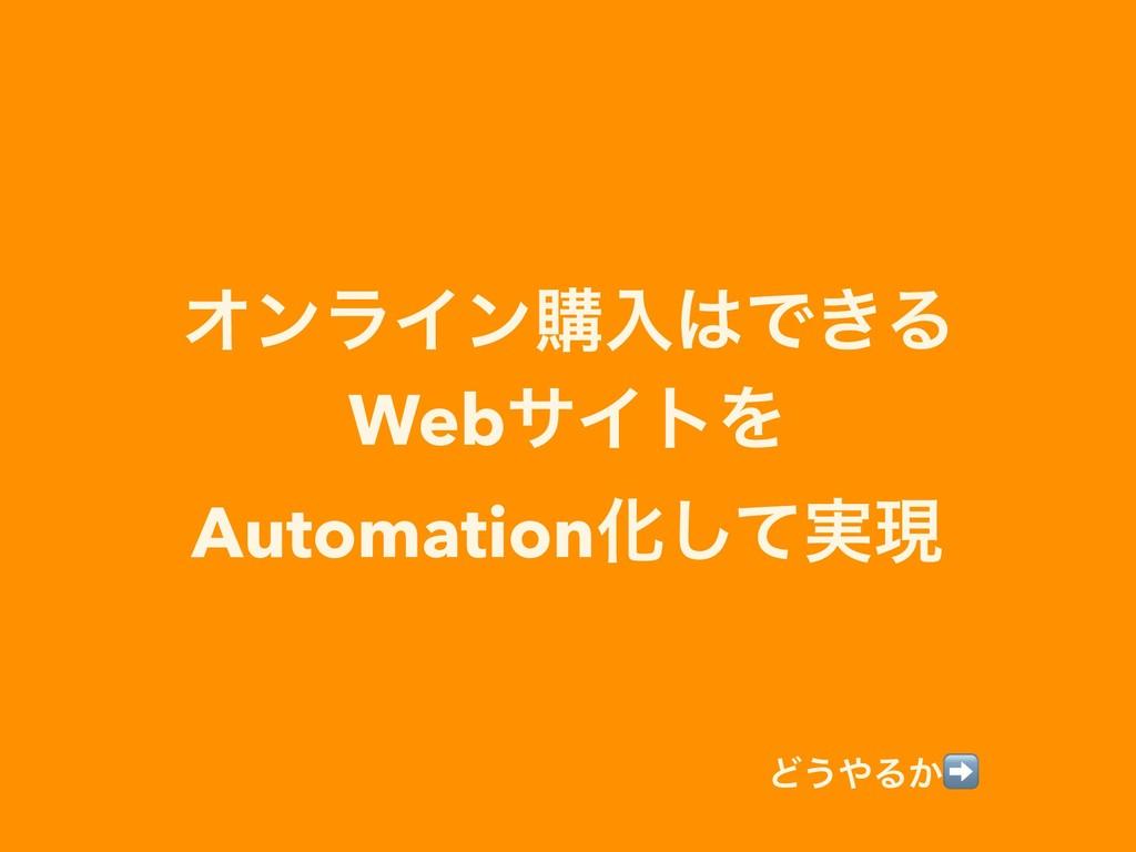 ΦϯϥΠϯߪೖͰ͖Δ WebαΠτΛ AutomationԽ࣮ͯ͠ݱ Ͳ͏Δ͔➡