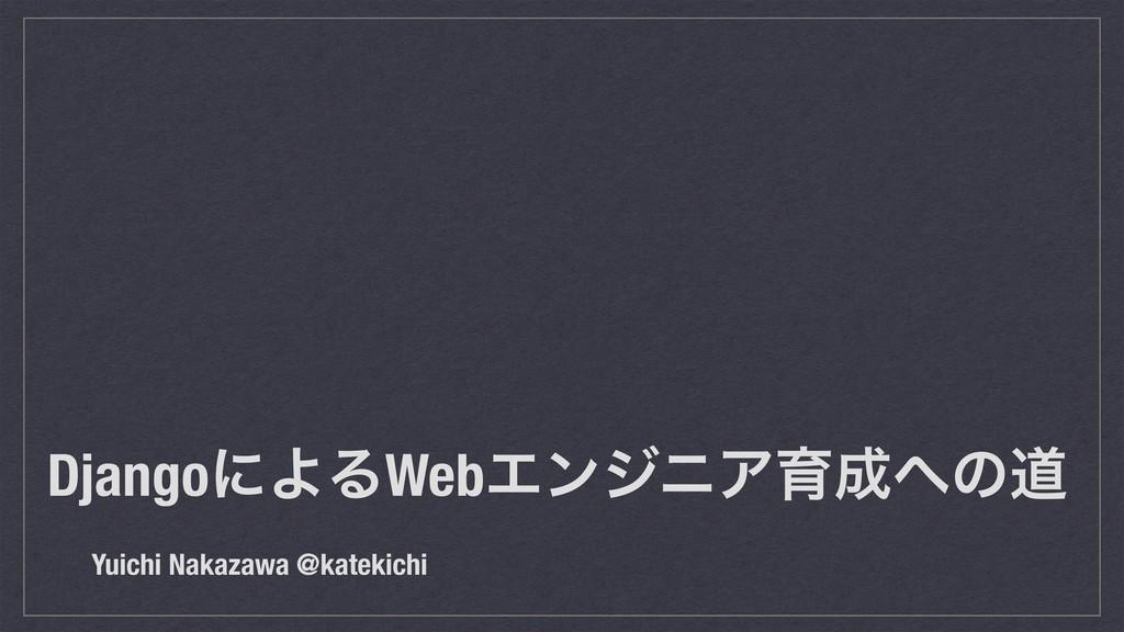 DjangoʹΑΔWebΤϯδχΞҭͷಓ Yuichi Nakazawa @katekic...