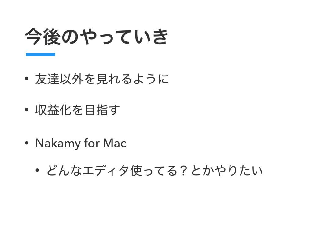 ࠓޙͷ͍͖ͬͯ • ༑ୡҎ֎ΛݟΕΔΑ͏ʹ • ऩӹԽΛࢦ͢ • Nakamy for M...