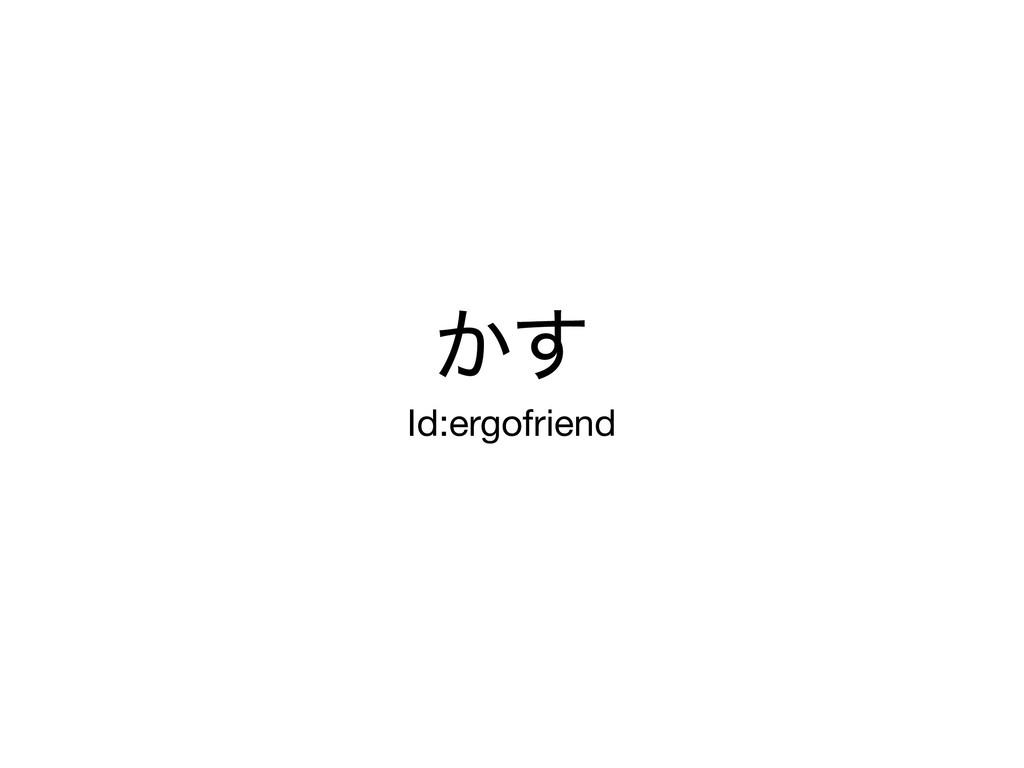 ͔͢ Id:ergofriend