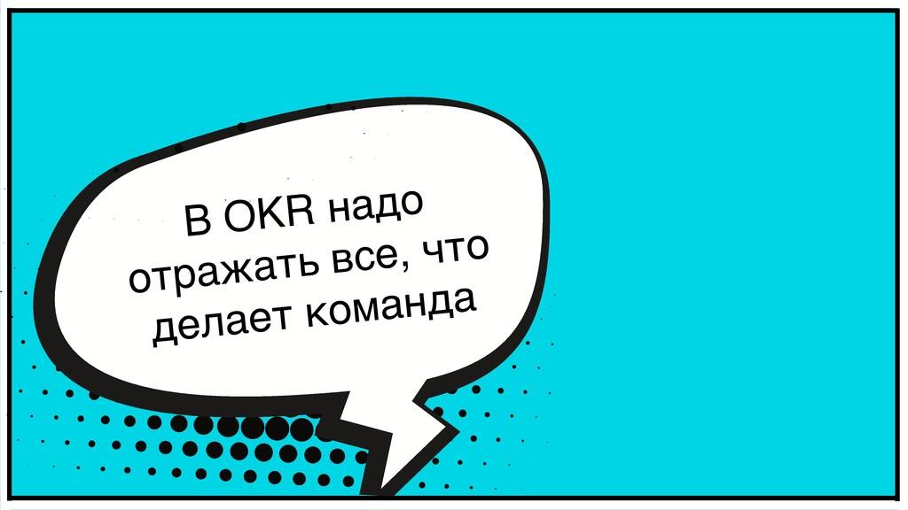 В OKR надо отражать все, что делает команда
