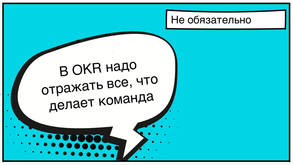 Не обязательно В OKR надо отражать все, что дел...