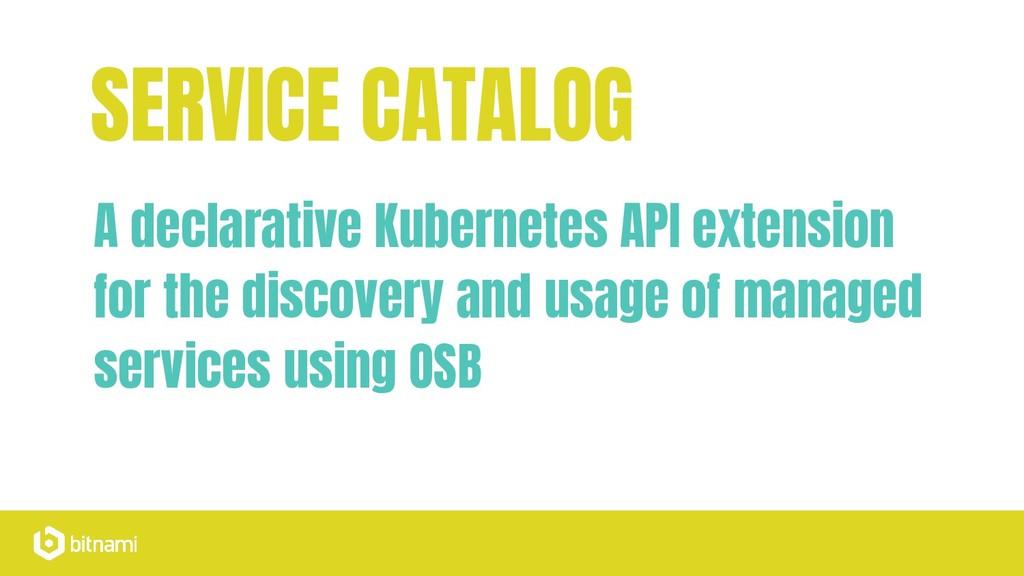 SERVICE CATALOG A declarative Kubernetes API ex...