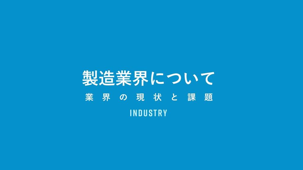 Industry ۀքʹ͍ͭͯ ۀ ք ͷ ݱ ঢ় ͱ ՝ 