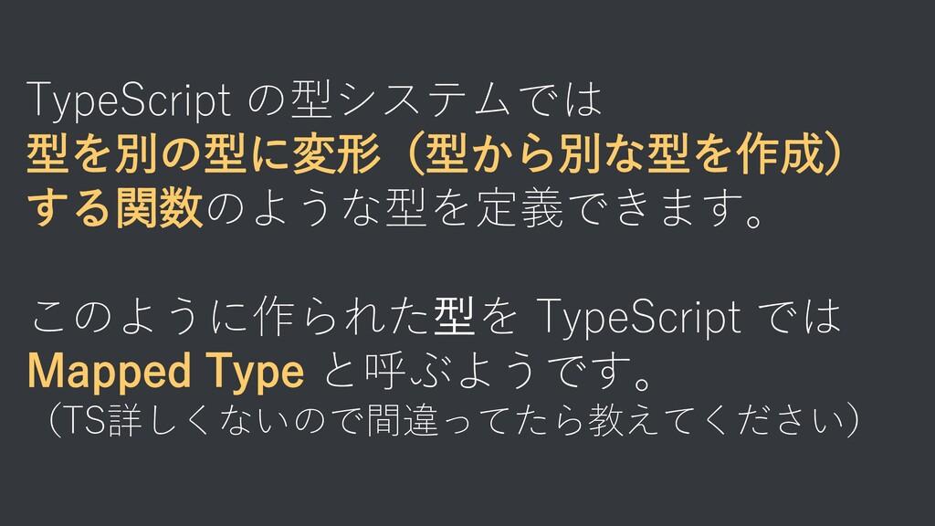 TypeScript の型システムでは 型を別の型に変形(型から別な型を作成) する関数のよう...