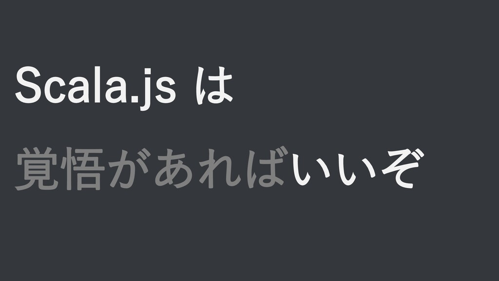 Scala.js は 覚悟があればいいぞ