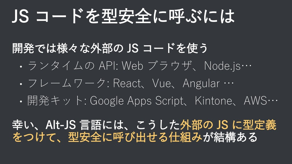 JS コードを型安全に呼ぶには 開発では様々な外部の JS コードを使う • ランタイムの A...