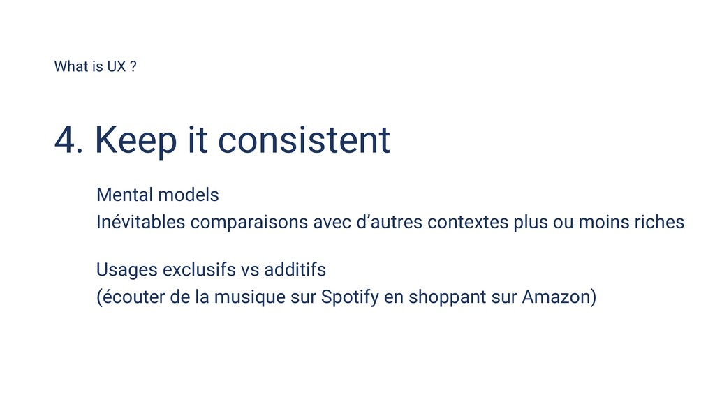 What is UX ? 4. Keep it consistent Mental model...