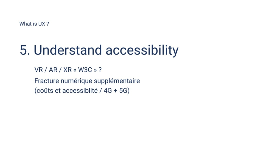What is UX ? 5. Understand accessibility VR / A...