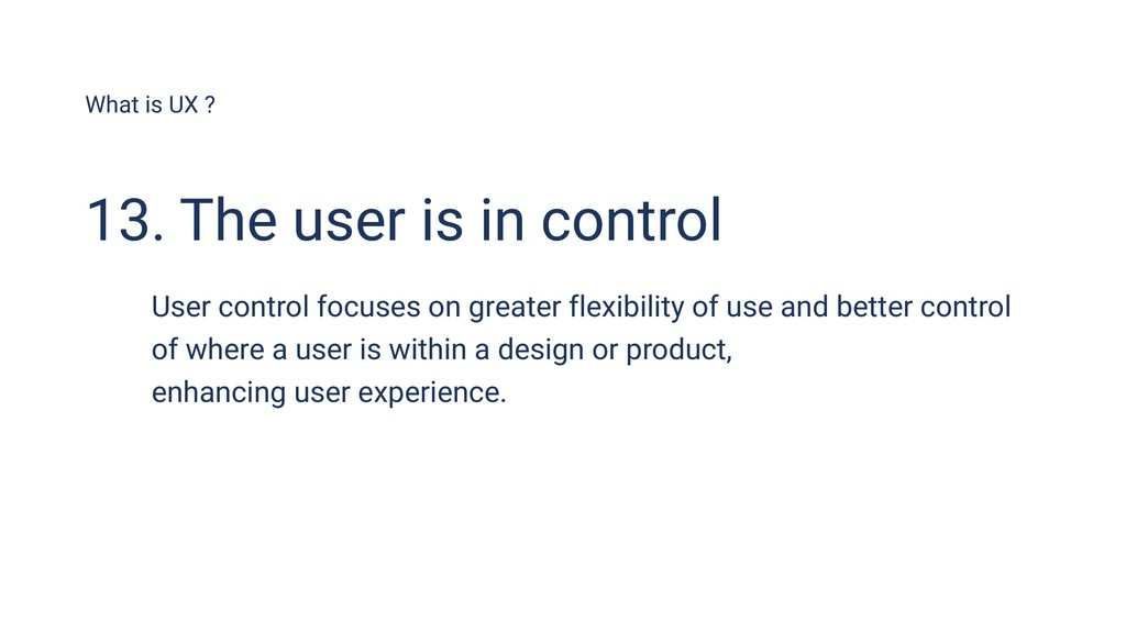 What is UX ? 13. The user is in control User co...