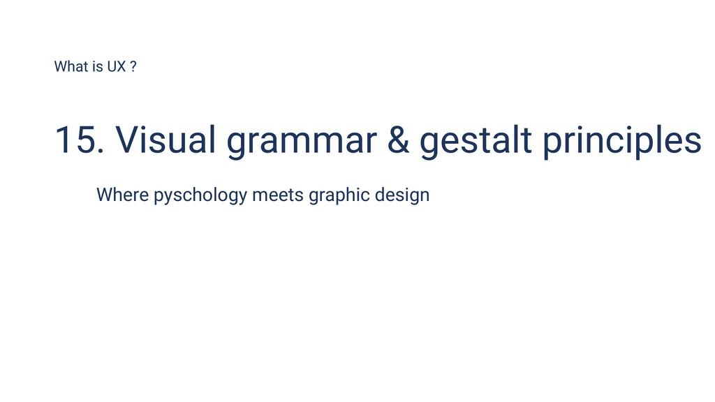 What is UX ? 15. Visual grammar & gestalt princ...