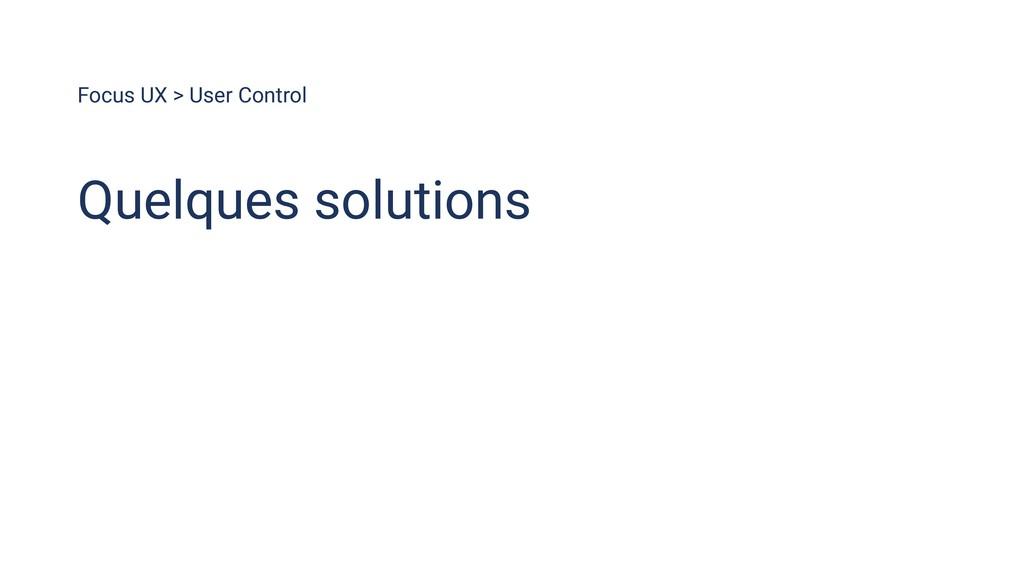 Focus UX > User Control Quelques solutions