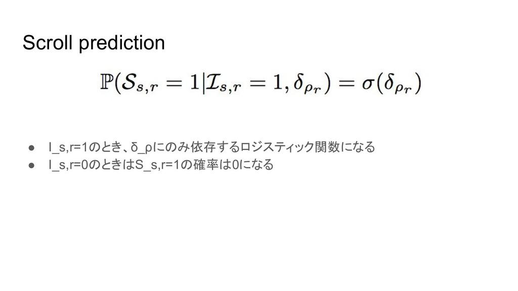 Scroll prediction ● I_s,r=1のとき、δ_ρにのみ依存するロジスティッ...