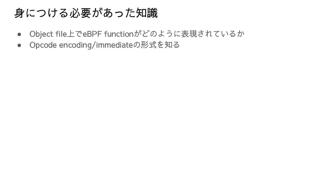 身につける必要があった知識 ● Object file上でeBPF functionがどのよう...