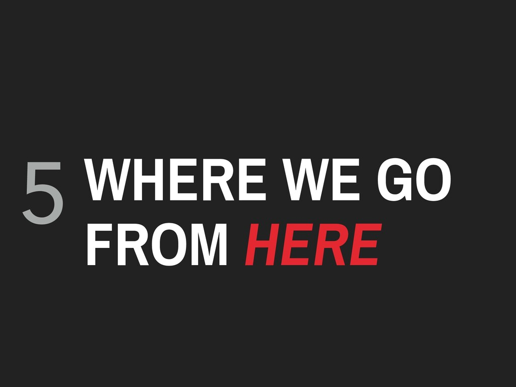 5 WHERE WE GO FROM HERE