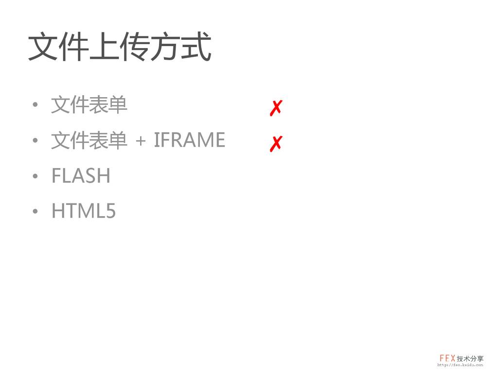 文件上传方式 • 文件表单 • 文件表单 + IFRAME • FLASH • HTML5 ✗...