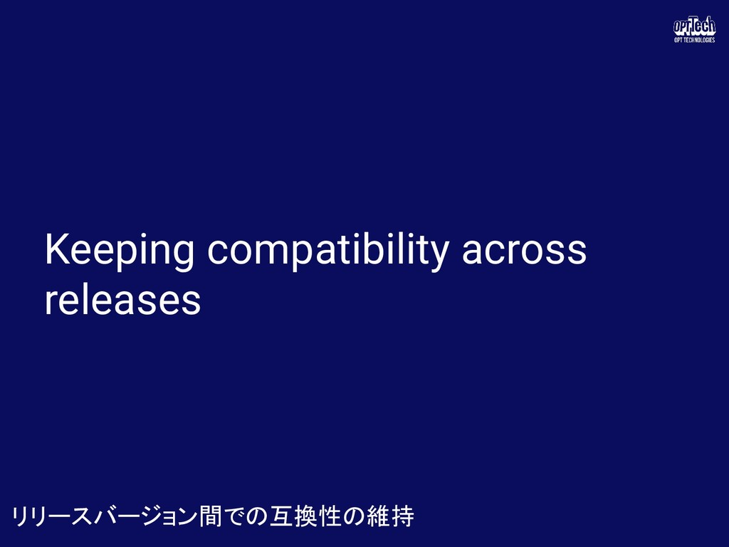 Keeping compatibility across releases リリースバージョン...